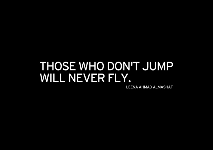 ''Those who don't jump will never fly.'' Leena Ahmad Almashat, Harmony Letters.