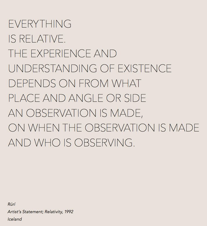 EVERYTHING IS RELATIVE. THE EXPERIENCE AND UNDERSTANDING OF EXISTENCE DEPENDS ON FROM WHAT PLACE AND ANGLE OR SIDE AN OBSERVATION IS MADE, ON WHEN THE OBSERVATION IS MADE AND WHO IS OBSERVING. Rúrí, Artist's Statement; Relativity, 1992 Iceland.By  Cooper & Gorfer from The Weather Diaries, Nordic Fashion Biennale,  copyright The Nordic House, Iceland & SEEK 2014. Image courtesy of  Gestalten.