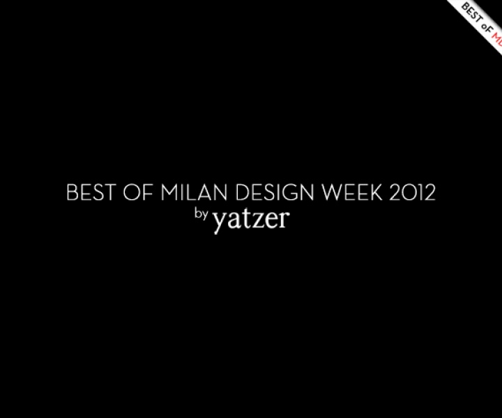 BEST OF MILAN DESIGN WEEK 2012 by Yatzer